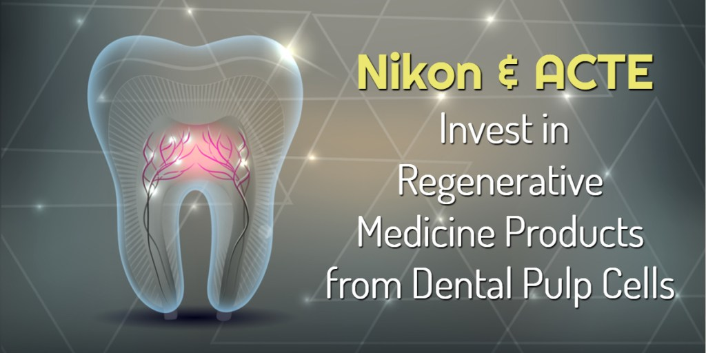 Nikon & ACTE Invest in Regenerative Medicine Products from Dental Pulp Cells