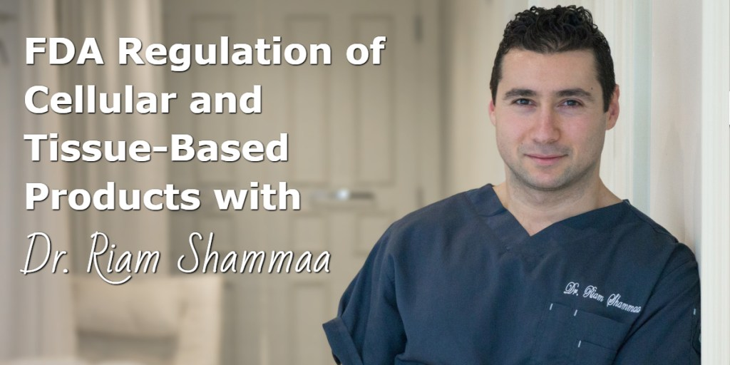 FDA Regulation of Cellular and Tissue-Based Products with Dr. Riam Shammaa