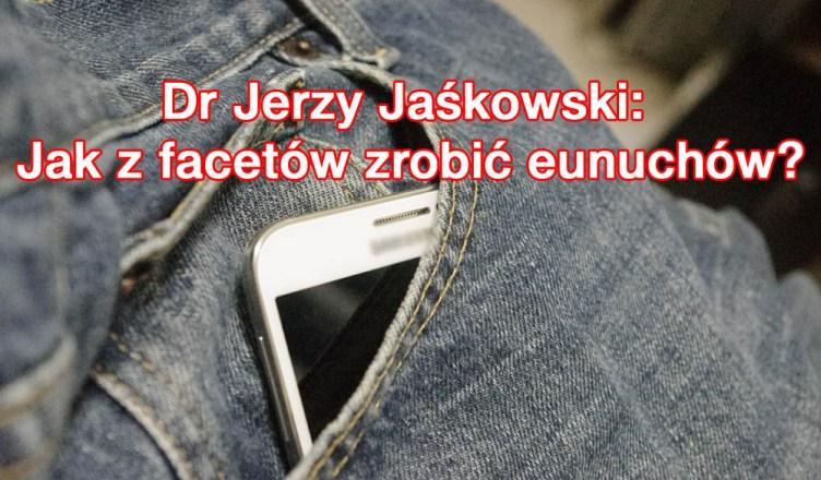 Dr Jerzy Jaśkowski: Jak z facetów robić eunuchów?