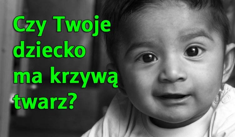 Czy Twoje dziecko ma krzywą twarz? Dlaczego?