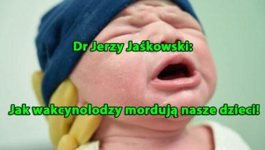 Dr Jerzy Jaśkowski: Jak wakcynolodzy mordują nasze dzieci!