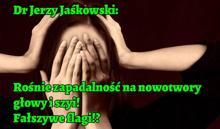 Dr Jerzy Jaśkowski: Rośnie zapadalność na nowotwory głowy i szyi!! Fałszywe flagi!?