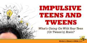 Impulsive Teens! Ack! What's Going On With Your Teen (or Tween's) Brain?*