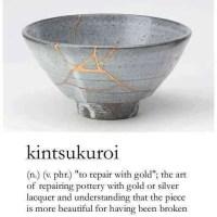 Kintsukuroi -- The Beauty of Being Broken