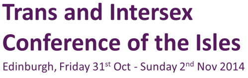 Trans and Intersex Conference of the Isles. Edinburgh, Friday 31st Oct to Sunday 2nd Nov 2014.