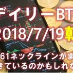 【デイリービットコイン】7/19朝の短観 7361ネックラインがまだ生きている?【2018】