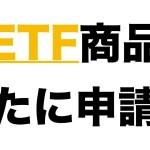 【仮想通貨】ビットコインETF商品新たに申請へ
