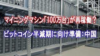 マイニングマシン「100万台」が再稼働?ビットコイン半減期に向け準備:中国【仮想通貨】