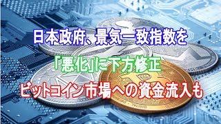 日本政府、景気一致指数を「悪化」に下方修正|ビットコイン市場への資金流入も【仮想通貨】
