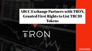 ABCC Exchange Partners with TRON, Granted First Rights to List TRC10 Tokens