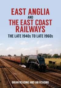 East Anglia and The East Coast Railways 1940s to 1960s
