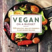 Vegan on a Budget: 125 Healthy, Wallet-Friendly, Plant-Based Recipes by Nava Atlas