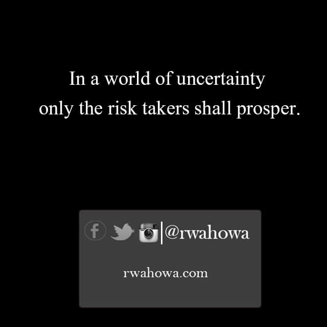 In a world of uncertainty , only the risk takers shall prosper.