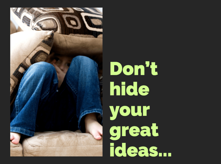 Don't hide your great ideas