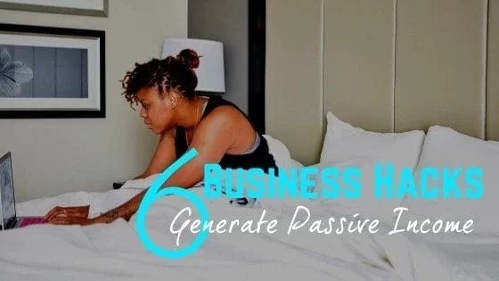 6 Business Hacks To Generate Passive Income