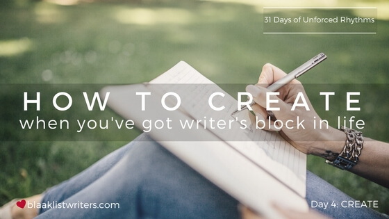 Day 4 - How to Create when You've got Writer's Block in Life