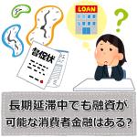 長期延滞中でも融資が可能な消費者金融はある?