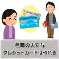 無職でもクレジットカードは作れる!審査や作り方を解説