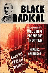 Black Radical is the biography by Kerri Greenidge about William Monroe Trotter