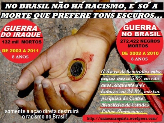 """Poster: In Brazil, there is no racism, it's just that death prefers darker (skin) tones War in Iraque: 132,000 deaths from 2003-2011 (8 years)* War in Brazil: 272,422 blacks killed from 2002-2010 (8 years) """"Only direct action will destroy racism in Brazil"""" According to the Mapa da Violência (Map of Violence) report, in 2002, 65.4% more blacks died victims of murder than whites in Brazil. Eight years later 132.3% more blacks died than whites."""