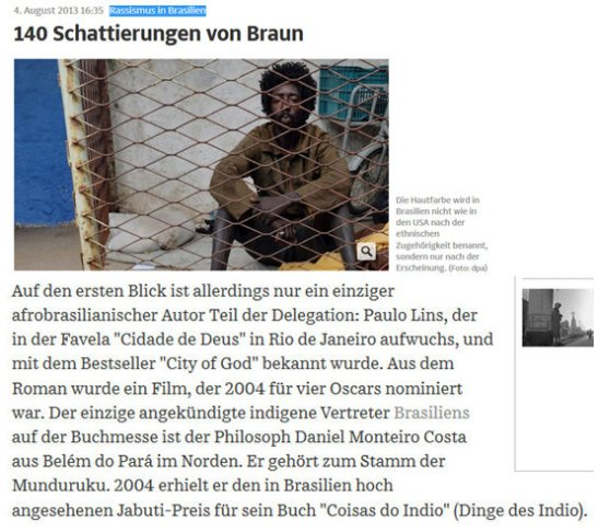 """August 4, 2013 edition of German newspaper """"Süddeutsche Zeitung"""".  Translation from German: Racism in Brazil - 140 shades of brown Skin color is not named in Brazil as in the United States by ethnicity, but only according to appearance At first glance, however, there is only one part of the delegation Afro Brazilian author Paulo Lins, who grew up in the favela Cidade de Deus in Rio de Janeiro, and became known for his best-seller City of God. From the novel came a film that, in 2004, was nominated for four Academy Awards. The only indigenous representative of Brazil announced at the Book Fair is the philosopher Daniel Costa Monteiro of Belém, Pará in the north. He belongs to the Munduruku tribe. In 2004 he was awarded the highly prestigious Brazilian Jabuti Prize for his book Coisas do Indio (things of the Indian/Indian Things)."""