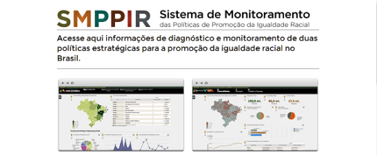 SMPPIR System of Monitoring of Politics of Promotion of Racial Equality Access here information of diagnostic and monitoring of two strategic policies for the promotion of racial equality in Brazil