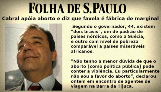 "Folha de S.Paulo, October 25, 2007. ""Cabral supports abortion and says that the favela is a factory of marginals."" According to the governor, 44, there are ""two Brazils"", one with a pattern of Nordic countries such as Sweden, and another with a level of poverty comparable to the level of African countries. ""I have no doubt that abortion [as public policy] may contain violence. I am not particularly in favor of abortion,"" he said."