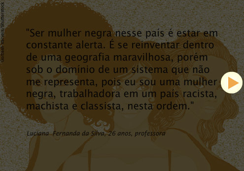 """""""To be a black woman in this country is to be on constant alert. It's reinventing one's self inside of a wonderful geography, however under the dominion of a system that doesn't represent me, because I am a black working woman in a country that is racist, sexist and classist, in this order."""" - Luciana Fernanda da Silva, 26, teacher"""