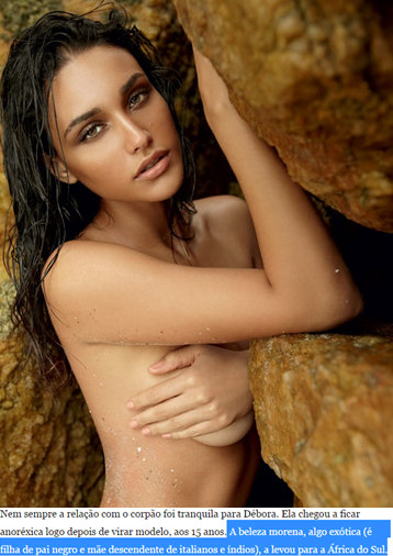 """Article about actress Débora Nascimento: """"The relationship with her tight body wasn't always tranquil for Débora. She became anorexic soon after becoming a model, at 15. The morena beauty, something exotic (she's the daughter of a black father and mother who is a descendant of Italians and Indians), lead her to South Africa..."""""""