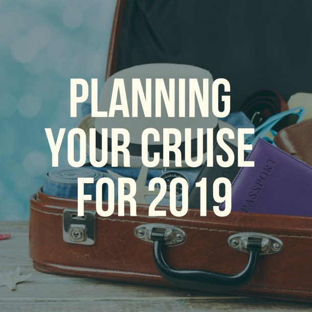 Planning Your Cruise For 2019
