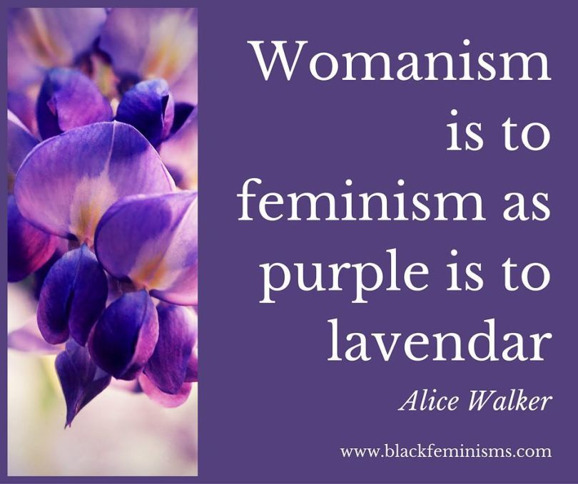 Womanism is to feminism as purple is to lavender - Alice Walker