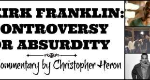 KIRK FRANKLIN: CONTROVERSY OR ABSURDITY – Commentary By Christopher Heron