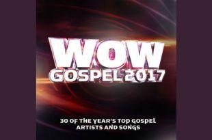 Wow Gospel 2017 - 30 OF THE YEAR's TOP GOSPEL ARTISTS & SONGS