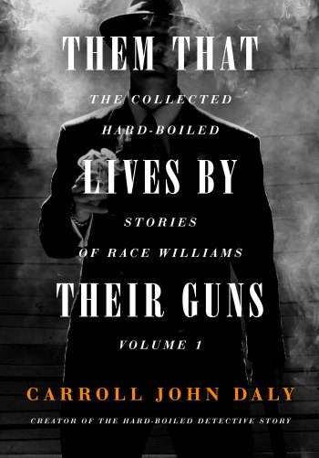 Them That Lives By Their Guns: The Collected Hard-Boiled Stories of Race Williams, Volume 1