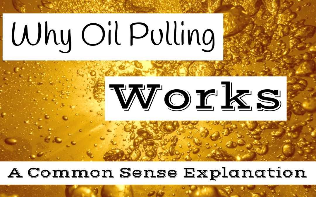 Why Oil Pulling Works – A Common Sense Explanation