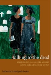 TALKING TO THE DEAD : RELIGION, MUSIC, AND LIVED MEMORY AMONG GULLAH/GEECHEE WOMEN