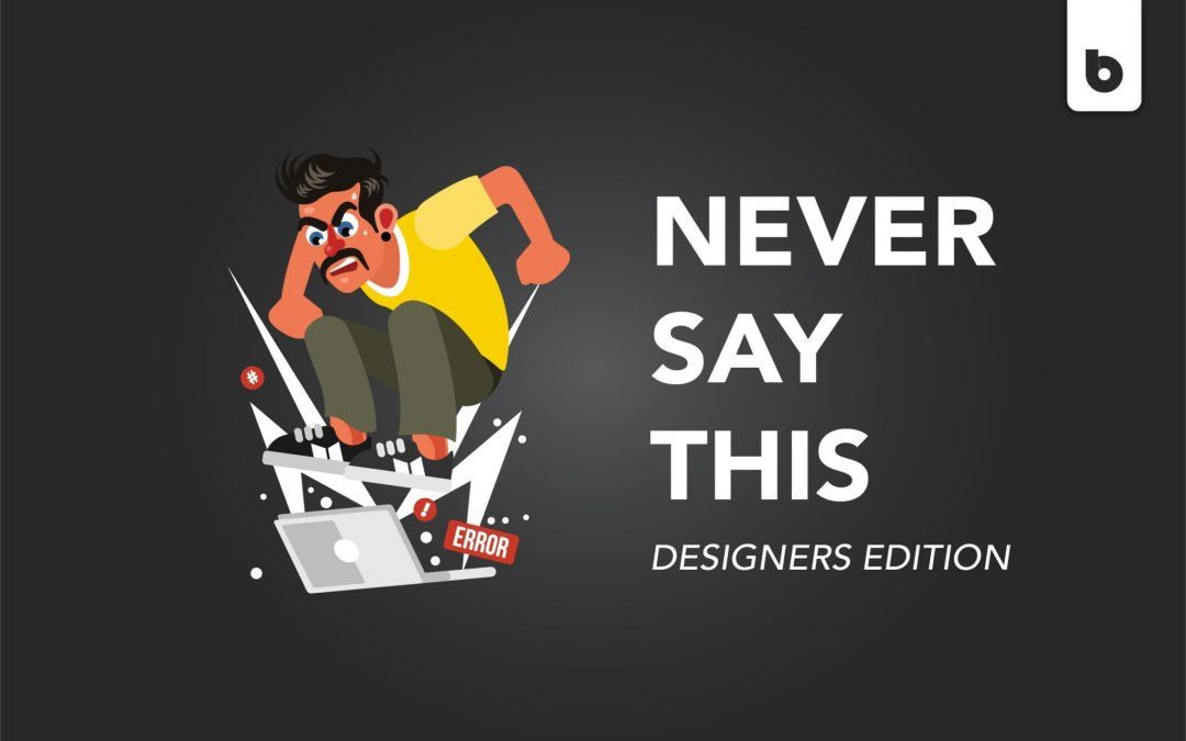 Things You Should Never Say To Designers