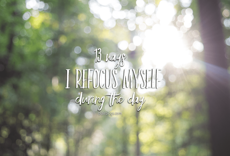 13 Ways I Refocus Myself During The Day