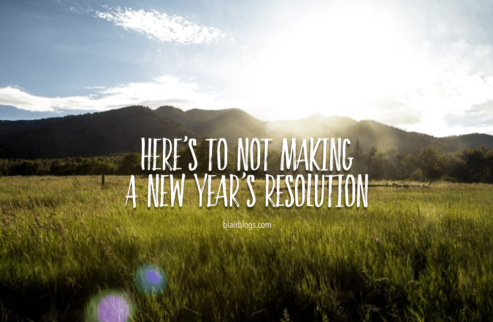 Here's To Not Making A New Year's Resolution | Blairblogs.com
