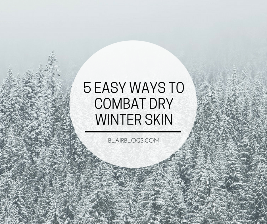 5 Easy Ways To Combat Dry Winter Skin | Blairblogs.com