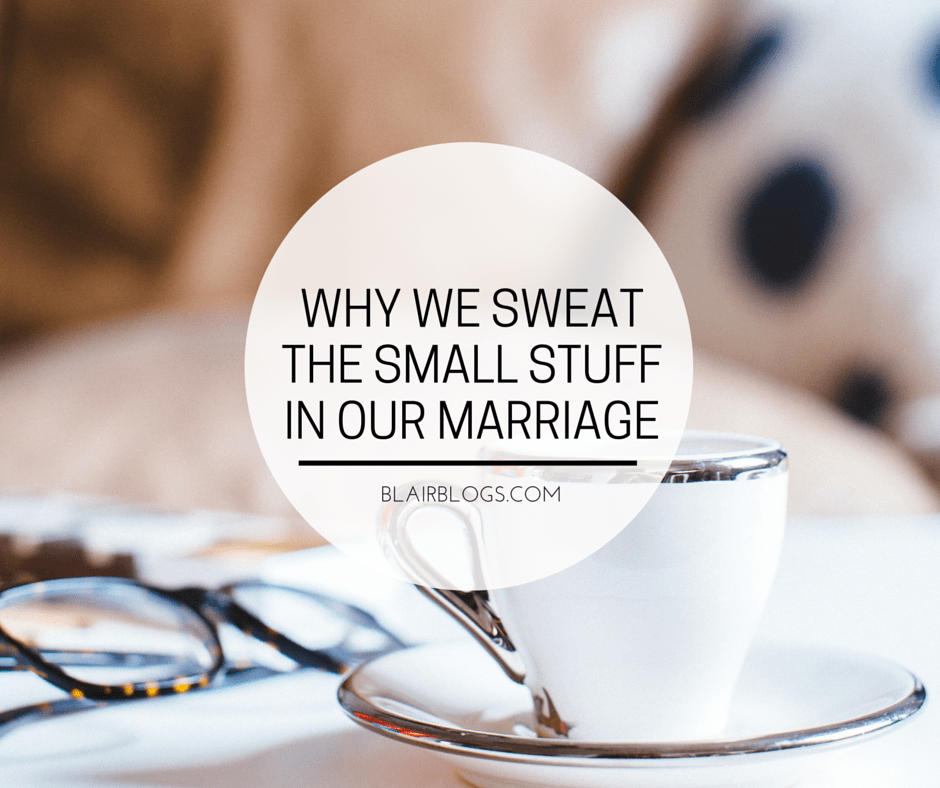 Why We Sweat The Small Stuff In Our Marriage | Blairblogs.com