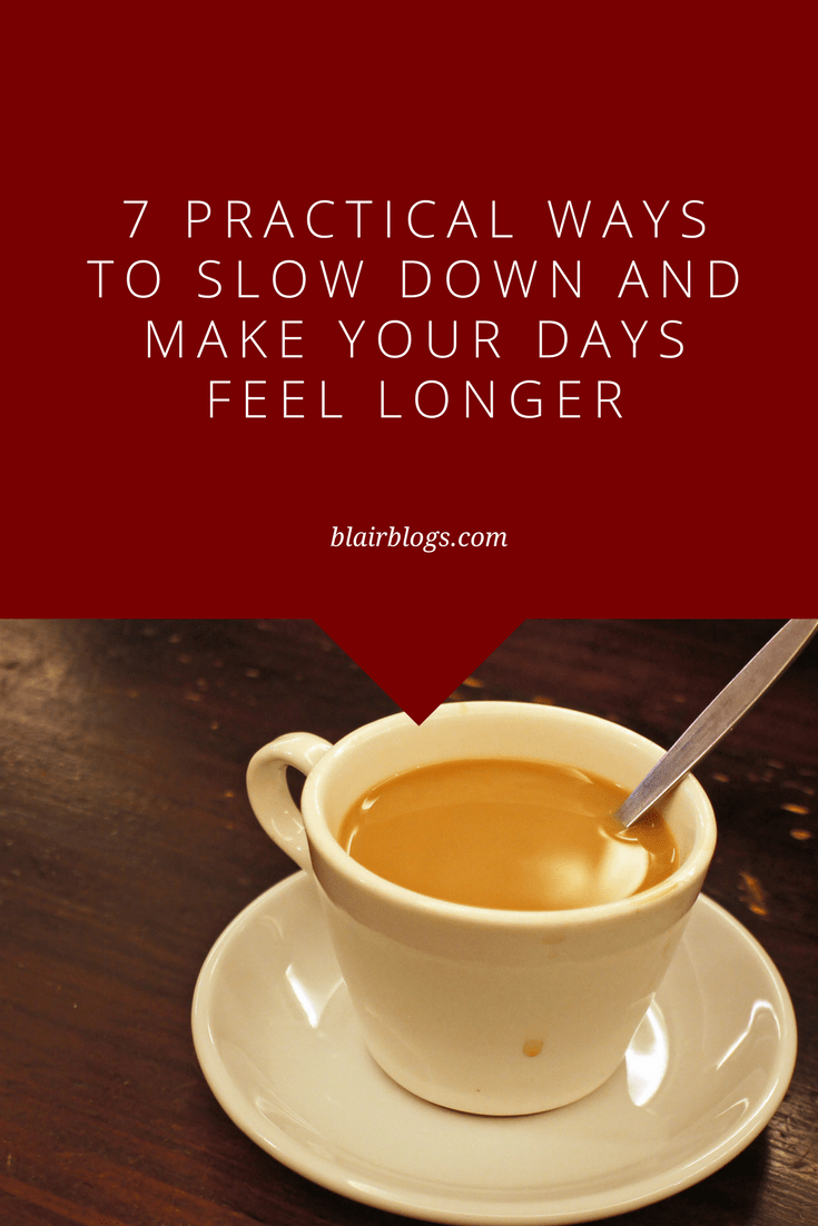 7 Practical Ways to Slow Down and Make Your Days Feel Longer | Blairblogs.com