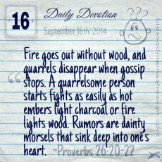 Daily Devotion • September 16th • Proverbs 26:20-22 ~Fire goes out without wood, and quarrels disappear when gossip stops. A quarrelsome person starts fights as easily as hot embers light charcoal or fire lights wood. Rumors are dainty morsels that sink deep into one's heart.