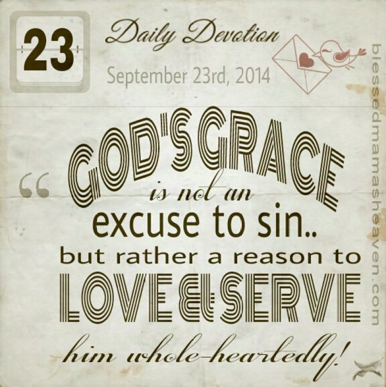 Daily Devotion • September 23rd • God's grace is not an excuse to sin..but rather a reason to love & serve him whole-heartedly!