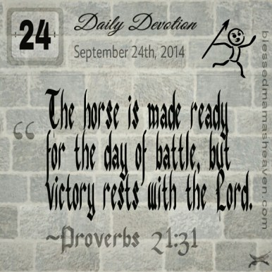 Daily Devotion • September 24th • Proverbs 21:31 ~The horse is made ready for the day of battle, but victory rests with the Lord.