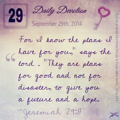 "Daily Devotion • September 29th • Jeremiah 29:11 ~For I know the plans I have for you,"" says the lord . ""They are plans for good and not for disaster, to give you a future and a hope."
