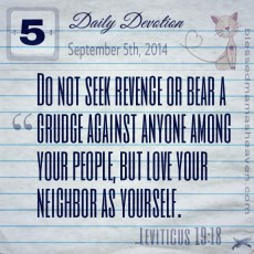 Daily Devotion • September 5th • Leviticus 19:18 • Do not seek revenge or bear a grudge against anyone among your people, but love your neighbor as yourself.