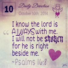 Daily Devotion • October 10th • Psalms 16:8 ~I know the Lord is ALWAYS with me. I will not be shaken, for He is right beside me.