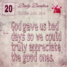 Daily Devotion • October 20th • God gave us bad days so we could truly appreciate the good ones.