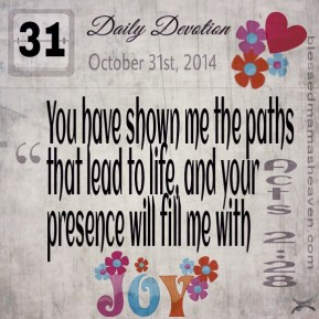 Daily Devotion • October 31st • Acts 2:28 ~You have shown me the paths that lead to life, and your presence will fill me with joy.